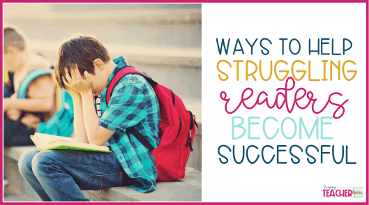 Ways to Help Your Struggling Readers be Successful